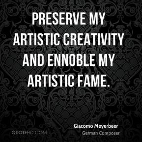 Giacomo Meyerbeer - Preserve my artistic creativity and ennoble my artistic fame.