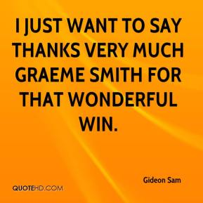 Gideon Sam - I just want to say thanks very much Graeme Smith for that wonderful win.