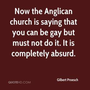 Gilbert Proesch - Now the Anglican church is saying that you can be gay but must not do it. It is completely absurd.