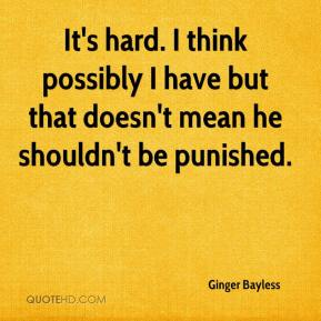 Ginger Bayless - It's hard. I think possibly I have but that doesn't mean he shouldn't be punished.
