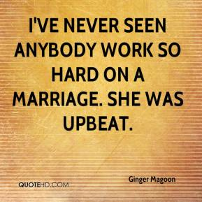 Ginger Magoon - I've never seen anybody work so hard on a marriage. She was upbeat.