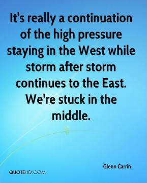 Glenn Carrin - It's really a continuation of the high pressure staying in the West while storm after storm continues to the East. We're stuck in the middle.