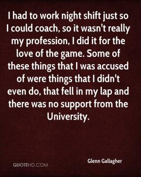 Glenn Gallagher - I had to work night shift just so I could coach, so it wasn't really my profession, I did it for the love of the game. Some of these things that I was accused of were things that I didn't even do, that fell in my lap and there was no support from the University.