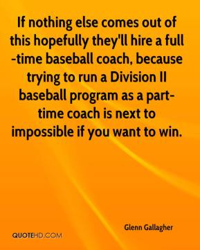 Glenn Gallagher - If nothing else comes out of this hopefully they'll hire a full-time baseball coach, because trying to run a Division II baseball program as a part-time coach is next to impossible if you want to win.