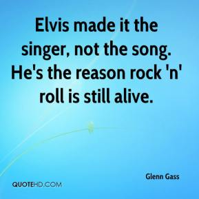 Glenn Gass - Elvis made it the singer, not the song. He's the reason rock 'n' roll is still alive.