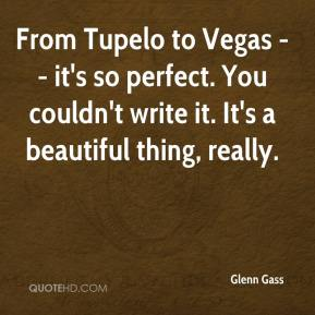 Glenn Gass - From Tupelo to Vegas -- it's so perfect. You couldn't write it. It's a beautiful thing, really.