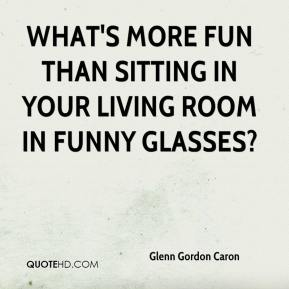 Glenn Gordon Caron - What's more fun than sitting in your living room in funny glasses?