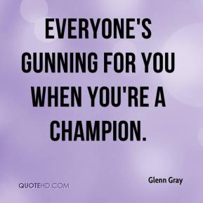 Glenn Gray - Everyone's gunning for you when you're a champion.