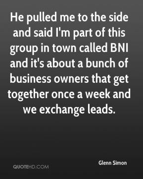 Glenn Simon - He pulled me to the side and said I'm part of this group in town called BNI and it's about a bunch of business owners that get together once a week and we exchange leads.