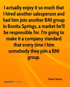 Glenn Simon - I actually enjoy it so much that I hired another salesperson and had him join another BNI group in Bonita Springs, a market he'll be responsible for. I'm going to make it a company standard that every time I hire somebody they join a BNI group.