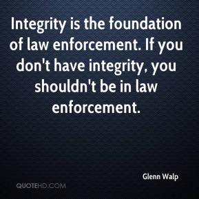 Integrity is the foundation of law enforcement. If you don't have integrity, you shouldn't be in law enforcement.