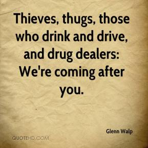 Glenn Walp - Thieves, thugs, those who drink and drive, and drug dealers: We're coming after you.