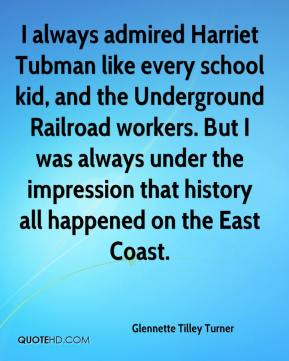 Glennette Tilley Turner - I always admired Harriet Tubman like every school kid, and the Underground Railroad workers. But I was always under the impression that history all happened on the East Coast.