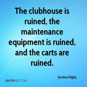Gordon Digby - The clubhouse is ruined, the maintenance equipment is ruined, and the carts are ruined.