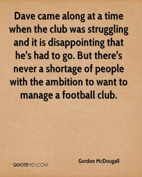 Gordon McDougall - Dave came along at a time when the club was struggling and it is disappointing that he's had to go. But there's never a shortage of people with the ambition to want to manage a football club.