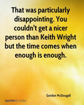 Gordon McDougall - That was particularly disappointing. You couldn't get a nicer person than Keith Wright but the time comes when enough is enough.