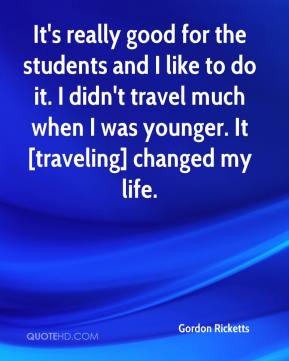 Gordon Ricketts - It's really good for the students and I like to do it. I didn't travel much when I was younger. It [traveling] changed my life.