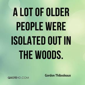 Gordon Thibodeaux - A lot of older people were isolated out in the woods.