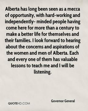 Governor General - Alberta has long been seen as a mecca of opportunity, with hard-working and independently- minded people having come here for more than a century to make a better life for themselves and their families. I look forward to hearing about the concerns and aspirations of the women and men of Alberta. Each and every one of them has valuable lessons to teach me and I will be listening.