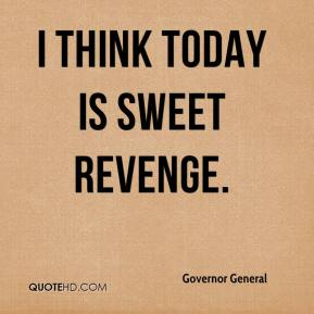 Governor General - I think today is sweet revenge.