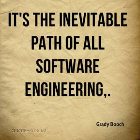 Grady Booch - It's the inevitable path of all software engineering.