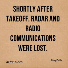 Greg Feith - Shortly after takeoff, radar and radio communications were lost.