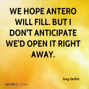 We hope Antero will fill. But I don't anticipate we'd open it right away.