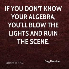 Greg Hauptner - If you don't know your algebra, you'll blow the lights and ruin the scene.