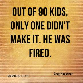 Out of 90 kids, only one didn't make it. He was fired.