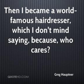 Then I became a world-famous hairdresser, which I don't mind saying, because, who cares?