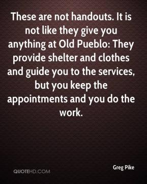 These are not handouts. It is not like they give you anything at Old Pueblo: They provide shelter and clothes and guide you to the services, but you keep the appointments and you do the work.