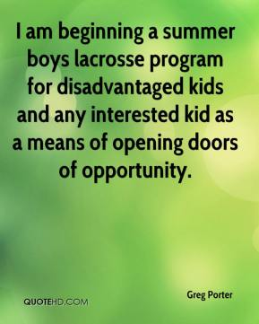 Greg Porter - I am beginning a summer boys lacrosse program for disadvantaged kids and any interested kid as a means of opening doors of opportunity.