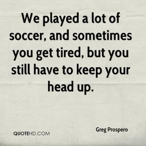 Greg Prospero - We played a lot of soccer, and sometimes you get tired, but you still have to keep your head up.