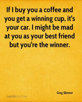 Greg Skinner - If I buy you a coffee and you get a winning cup, it's your car. I might be mad at you as your best friend but you're the winner.