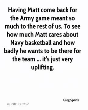 Greg Sprink - Having Matt come back for the Army game meant so much to the rest of us. To see how much Matt cares about Navy basketball and how badly he wants to be there for the team ... it's just very uplifting.