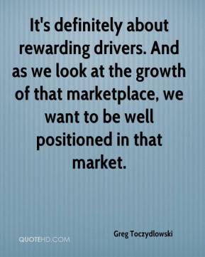 Greg Toczydlowski - It's definitely about rewarding drivers. And as we look at the growth of that marketplace, we want to be well positioned in that market.