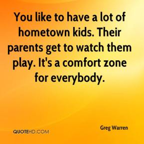 Greg Warren - You like to have a lot of hometown kids. Their parents get to watch them play. It's a comfort zone for everybody.