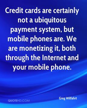Credit cards are certainly not a ubiquitous payment system, but mobile phones are. We are monetizing it, both through the Internet and your mobile phone.
