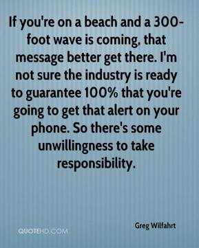 If you're on a beach and a 300-foot wave is coming, that message better get there. I'm not sure the industry is ready to guarantee 100% that you're going to get that alert on your phone. So there's some unwillingness to take responsibility.