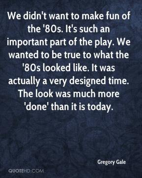 Gregory Gale - We didn't want to make fun of the '80s. It's such an important part of the play. We wanted to be true to what the '80s looked like. It was actually a very designed time. The look was much more 'done' than it is today.