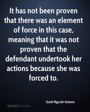 It has not been proven that there was an element of force in this case, meaning that it was not proven that the defendant undertook her actions because she was forced to.