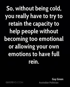 Guy Green - So, without being cold, you really have to try to retain the capacity to help people without becoming too emotional or allowing your own emotions to have full rein.