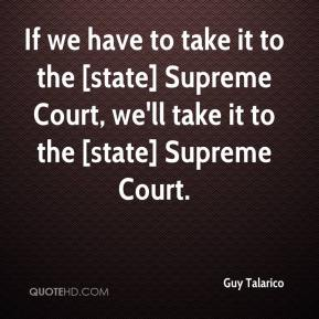 Guy Talarico - If we have to take it to the [state] Supreme Court, we'll take it to the [state] Supreme Court.
