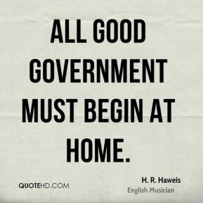 All good government must begin at home.