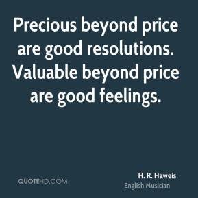 H. R. Haweis - Precious beyond price are good resolutions. Valuable beyond price are good feelings.