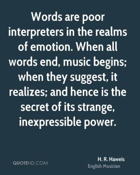 Words are poor interpreters in the realms of emotion. When all words end, music begins; when they suggest, it realizes; and hence is the secret of its strange, inexpressible power.