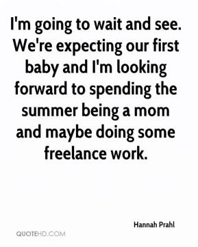 Hannah Prahl - I'm going to wait and see. We're expecting our first baby and I'm looking forward to spending the summer being a mom and maybe doing some freelance work.