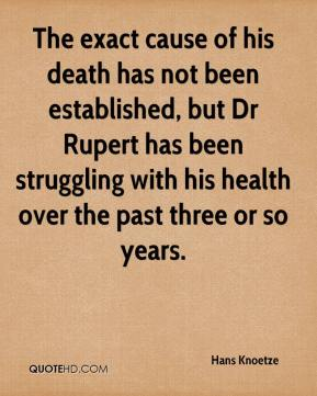 Hans Knoetze - The exact cause of his death has not been established, but Dr Rupert has been struggling with his health over the past three or so years.
