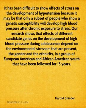Harold Snieder - It has been difficult to show effects of stress on the development of hypertension because it may be that only a subset of people who show a genetic susceptibility will develop high blood pressure after chronic exposure to stress. Our research shows that effects of different candidate genes on the development of high blood pressure during adolescence depend on the environmental stressors that are present, the gender and the ethnicity, in a group of European American and African American youth that have been followed for 15 years.