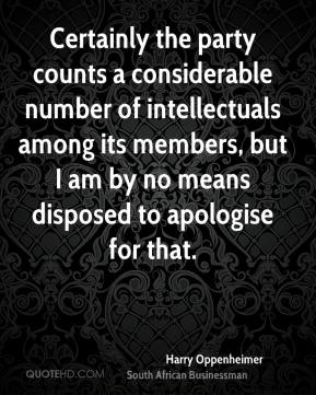 Certainly the party counts a considerable number of intellectuals among its members, but I am by no means disposed to apologise for that.
